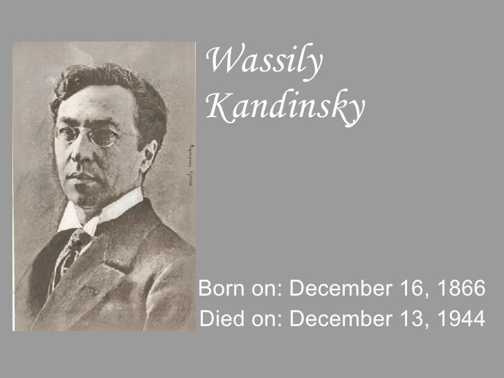 Wassily Kandinsky Born on: December 16, 1866 Died on: December 13, 1944
