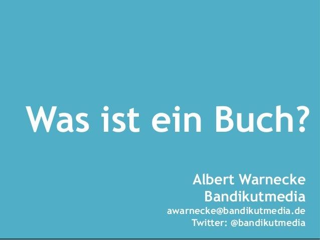Was ist ein Buch?            Albert Warnecke              Bandikutmedia        awarnecke@bandikutmedia.de            Twitt...