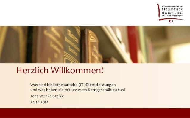 Herzlich Willkommen!   Was sind bibliothekarische (IT-)Dienstleistungen   und was haben die mit unserem Kerngeschäft zu tu...