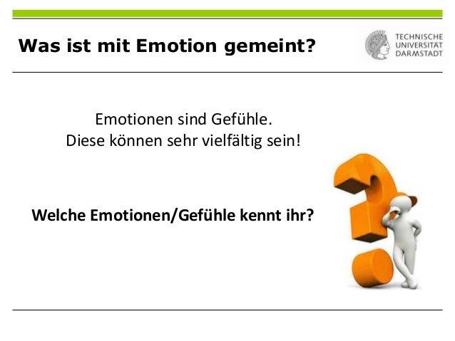 Was ist mit Emotion gemeint?Emotionen sind Gefühle.Diese können sehr vielfältig sein!Welche Emotionen/Gefühle kennt ihr?