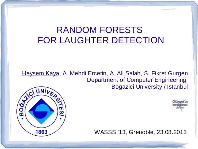 RANDOM FORESTS FOR LAUGHTER DETECTION  Heysem Kaya, A. Mehdi Ercetin, A. Ali Salah, S. Fikret Gurgen Department of Compute...