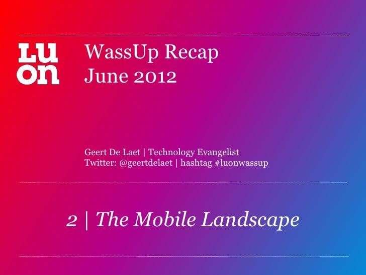 WassUp Recap June 2012 Geert De Laet   Technology Evangelist Twitter: @geertdelaet   hashtag #luonwassup2   The Mobile Lan...