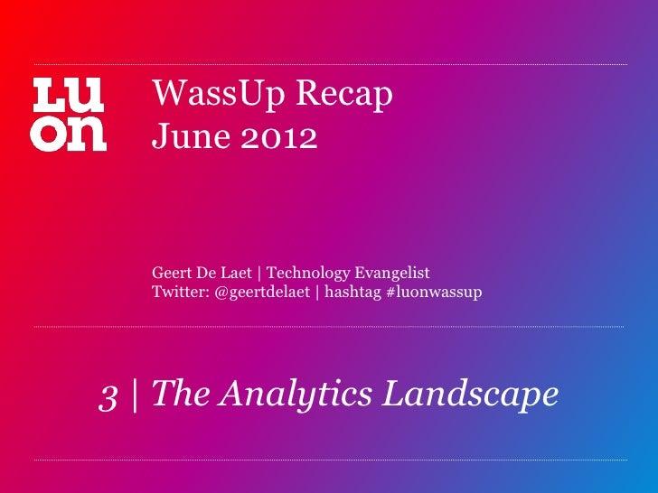 WassUp Recap   June 2012   Geert De Laet   Technology Evangelist   Twitter: @geertdelaet   hashtag #luonwassup3   The Anal...