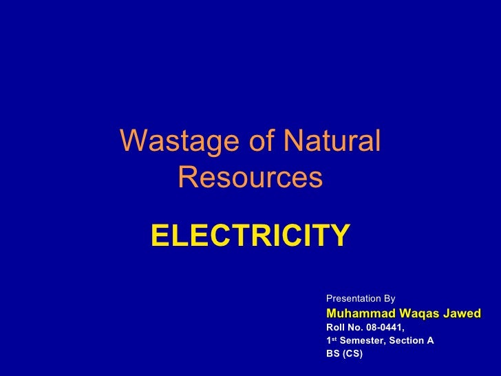Wastage of Natural Resources ELECTRICITY Presentation By Muhammad Waqas Jawed Roll No. 08-0441,  1 st  Semester, Section A...