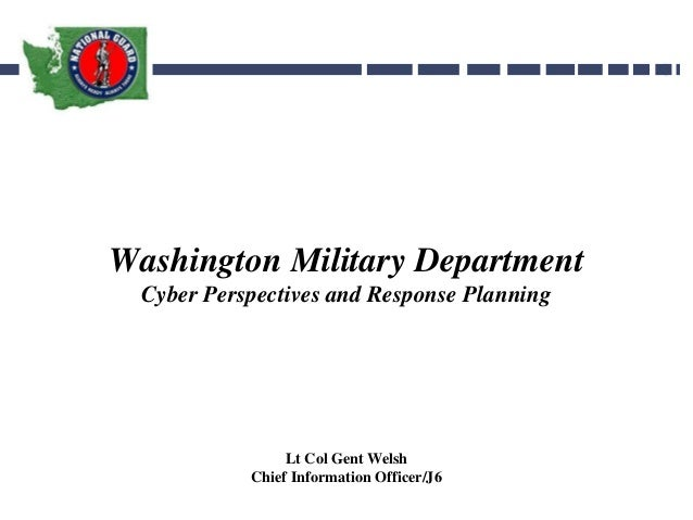 Washington Military DepartmentCyber Perspectives and Response PlanningLt Col Gent WelshChief Information Officer/J6