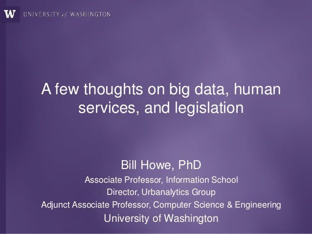 A few thoughts on big data, human services, and legislation Bill Howe, PhD Associate Professor, Information School Directo...