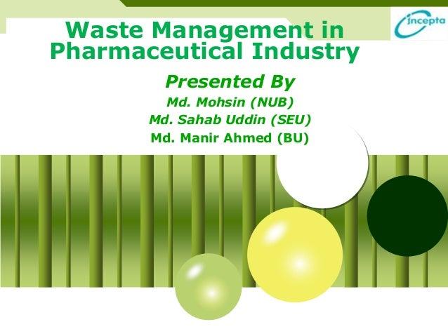 Waste Management in  Pharmaceutical Industry  Presented By  Md. Mohsin (NUB)  Md. Sahab Uddin (SEU)  Md. Manir Ahmed (BU)