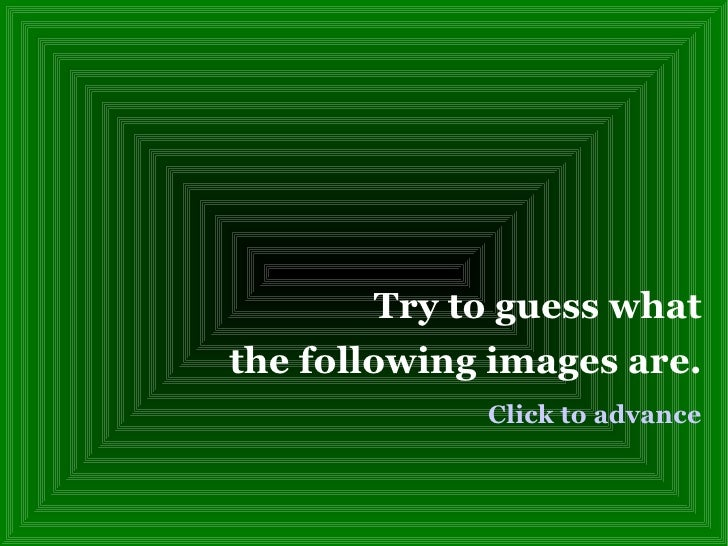 Try to guess what the following images are. Click to advance