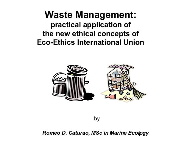 Waste Management:   practical application of the new ethical concepts ofEco-Ethics International Union                    ...
