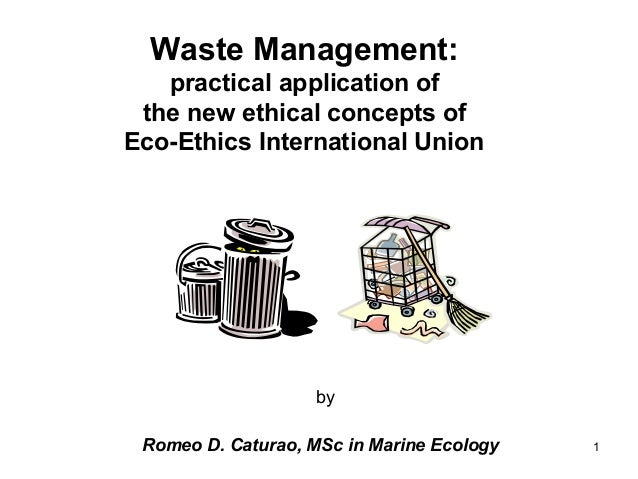 1 Waste Management: practical application of the new ethical concepts of Eco-Ethics International Union by Romeo D. Catura...