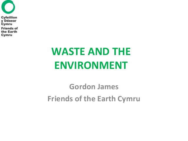 WASTE AND THE ENVIRONMENT Gordon James Friends of the Earth Cymru