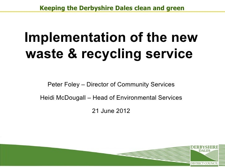 Keeping the Derbyshire Dales clean and greenImplementation of the newwaste & recycling service    Peter Foley – Director o...