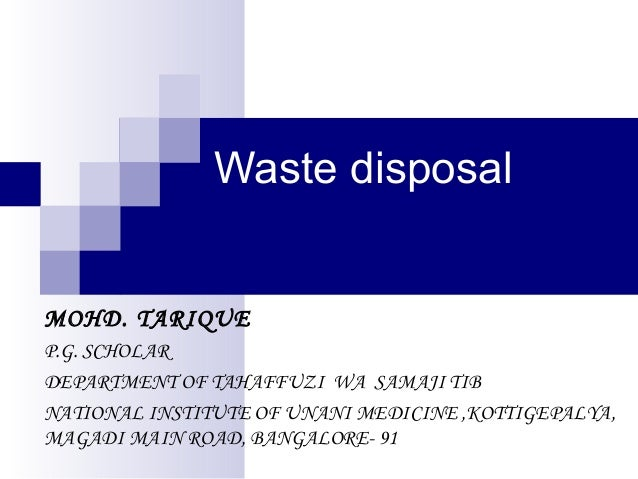 Waste disposal  MOHD. TARIQUE P.G. SCHOLAR DEPARTMENT OF TAHAFFUZI WA SAMAJI TIB NATIONAL INSTITUTE OF UNANI MEDICINE ,KOT...