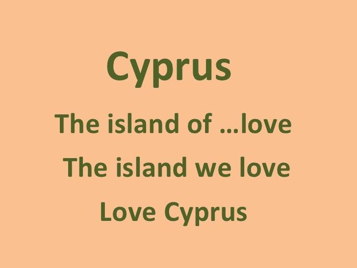 Cyprus  The island of …love  The island we love Love Cyprus