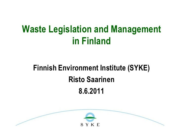 Waste Legislation and Management            in Finland  Finnish Environment Institute (SYKE)             Risto Saarinen   ...