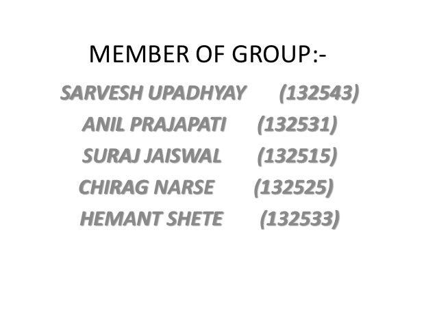 MEMBER OF GROUP:- SARVESH UPADHYAY (132543) ANIL PRAJAPATI (132531) SURAJ JAISWAL (132515) CHIRAG NARSE (132525) HEMANT SH...