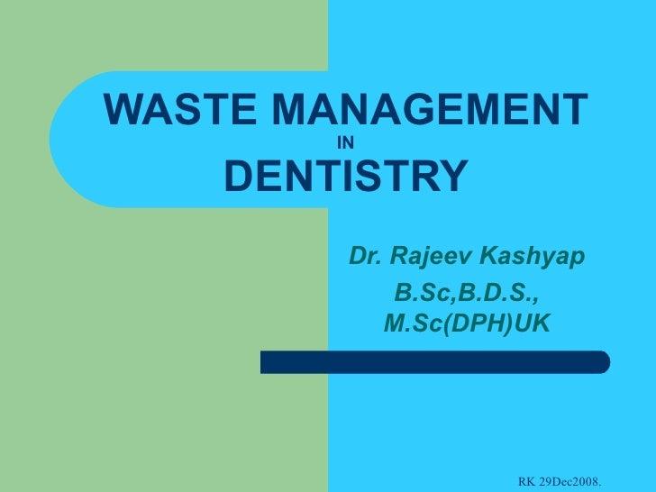 WASTE MANAGEMENT IN DENTISTRY Dr. Rajeev Kashyap B.Sc,B.D.S., M.Sc(DPH)UK