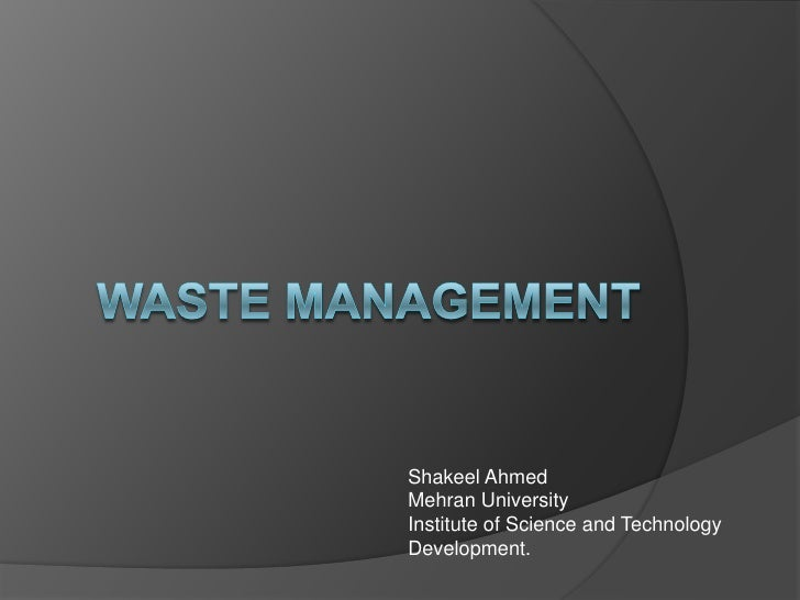 WASTE MANAGEMENT<br />Shakeel Ahmed<br />Mehran University<br />Institute of Science and Technology Development.<br />