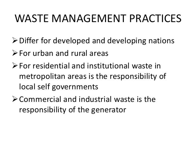 WASTE MANAGEMENT PRACTICES Differ for developed and developing nations For urban and rural areas For residential and in...