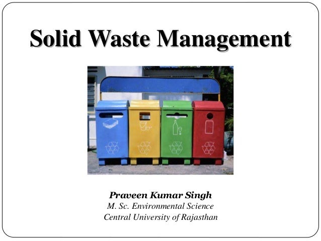 Solid Waste Management Praveen Kumar Singh M. Sc. Environmental Science Central University of Rajasthan