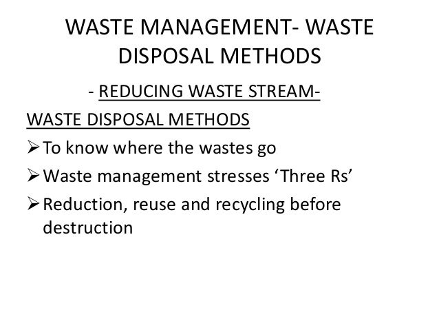 WASTE MANAGEMENT- WASTE DISPOSAL METHODS - REDUCING WASTE STREAM- WASTE DISPOSAL METHODS To know where the wastes go Was...