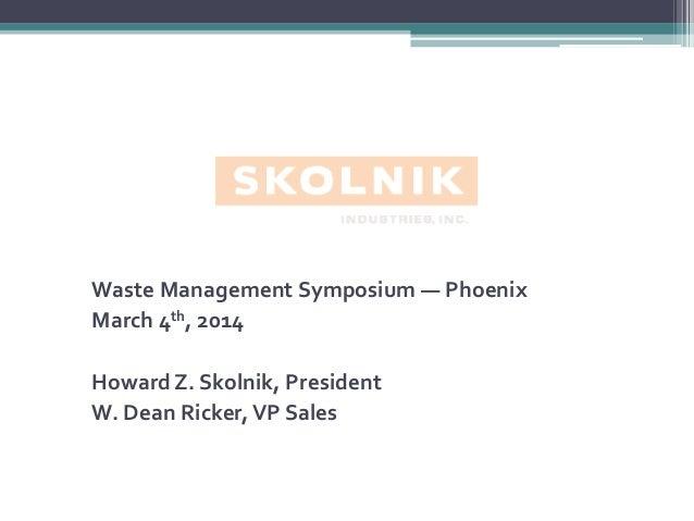 Waste Management Symposium — Phoenix March 4th, 2014 Howard Z. Skolnik, President W. Dean Ricker, VP Sales