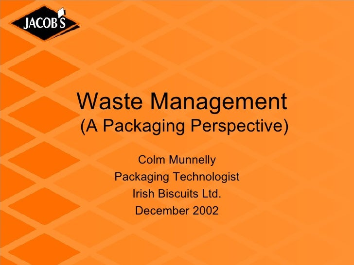 Waste Management(A Packaging Perspective)         Colm Munnelly    Packaging Technologist       Irish Biscuits Ltd.       ...