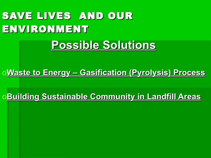 SAVE LIVES AND OUR ENVIRONMENT <ul><li>POSSIBLE SOLUTIONS </li></ul><ul><li>Waste to Energy – Gasification (Pyrolysis) Pro...