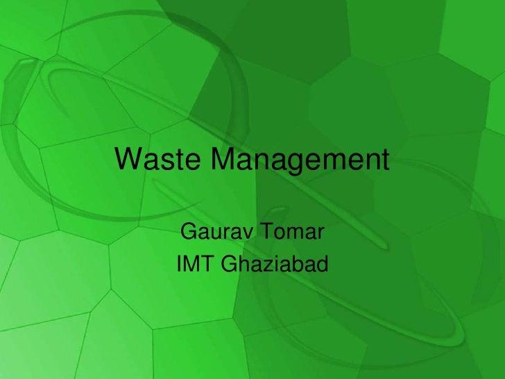 Waste Management<br />GauravTomar<br />IMT Ghaziabad<br />