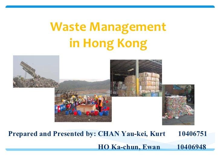 Waste Management in Hong Kong Prepared and Presented by: CHAN Yau-kei, Kurt  10406751 HO Ka-chun, Ewan   10406948