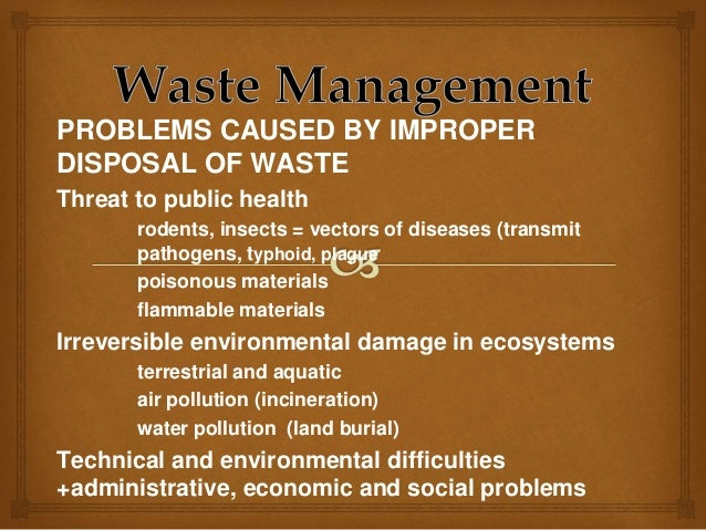 effects of improper waste management Disposal of refuse without proper supervision often amounts damage to the environment and ultimately to the human body system a public health physician, prof akin osibogun, says improperly disposed refuse has both direct and indirect health effects the direct health effects arise from excessive.