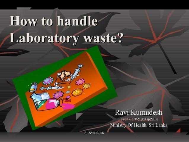 How to handleLaboratory waste?                         Ravi Kumudesh                           BSc/PG Dip(SMgt)/Dip(MLT)  ...