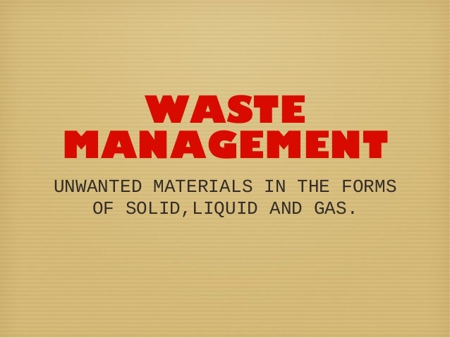 WASTEMANAGEMENTUNWANTED MATERIALS IN THE FORMSOF SOLID,LIQUID AND GAS.