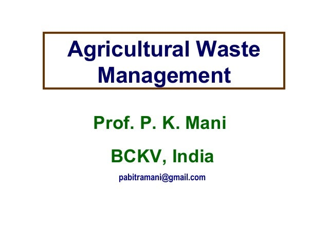 Agricultural Waste Management Prof. P. K. Mani BCKV, India pabitramani@gmail.com