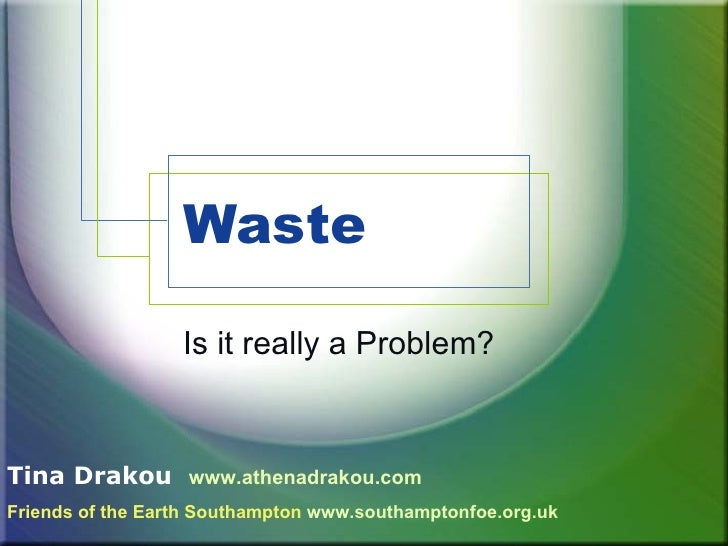 Waste  Is it really a Problem? Tina Drakou   www.athenadrakou.com Friends of the Earth Southampton   www.southamptonfoe.or...