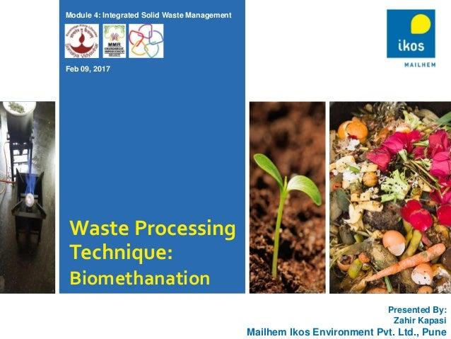 Waste Processing Technique: Biomethanation Presented By: Zahir Kapasi Mailhem Ikos Environment Pvt. Ltd., Pune Module 4: I...