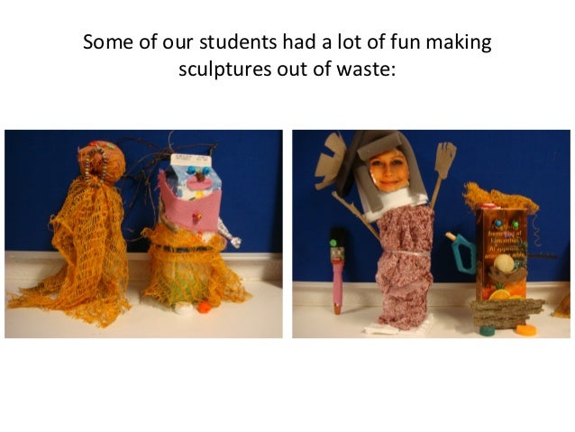 Some of our students had a lot of fun making         sculptures out of waste: