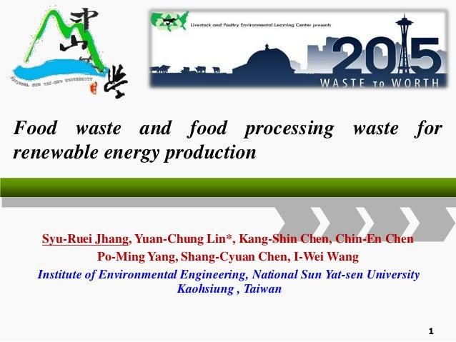 Food waste and food processing waste for renewable energy production Syu-Ruei Jhang, Yuan-Chung Lin*, Kang-Shin Chen, Chin...