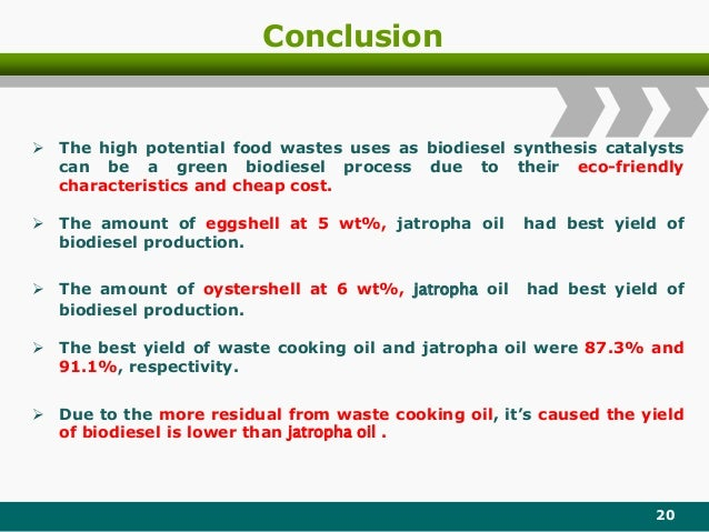Conclusion 20  The amount of eggshell at 5 wt%, jatropha oil had best yield of biodiesel production.  The amount of oyst...