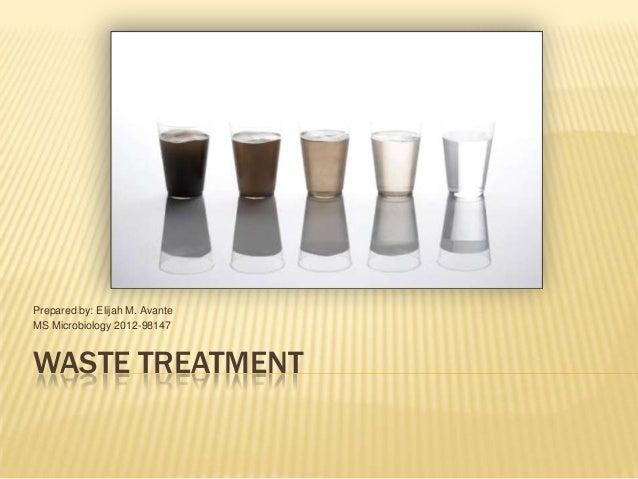 Prepared by: Elijah M. AvanteMS Microbiology 2012-98147WASTE TREATMENT