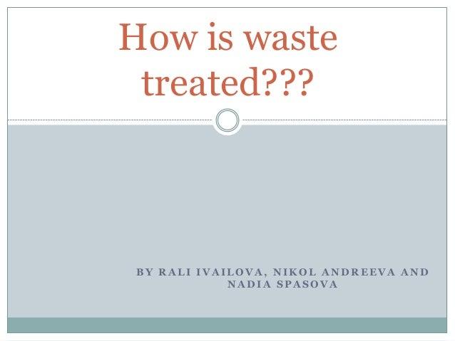 How is waste treated???  BY RALI IVAILOVA, NIKOL ANDREEVA AND NADIA SPASOVA