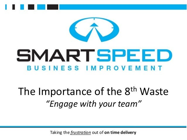 """Taking the frustration out of on time delivery The Importance of the 8th Waste """"Engage with your team"""""""