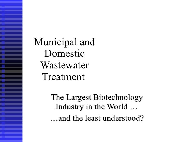 Municipal and Domestic Wastewater Treatment   The   Largest Biotechnology Industry in the World … … and the least understo...