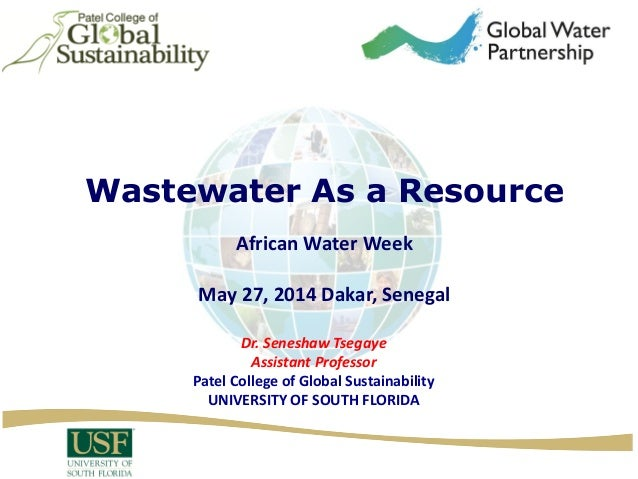 Wastewater As a Resource African Water Week May 27, 2014 Dakar, Senegal Dr. Seneshaw Tsegaye Assistant Professor Patel Col...