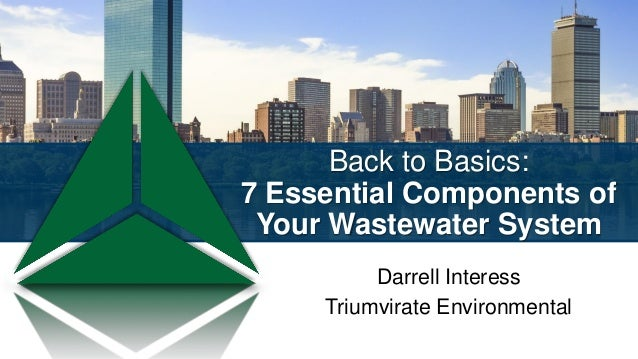 Back to Basics: 7 Essential Components of Your Wastewater System Darrell Interess Triumvirate Environmental