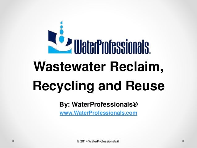 Wastewater Reclaim, Recycling and Reuse By: WaterProfessionals® www.WaterProfessionals.com © 2014 WaterProfessionals®