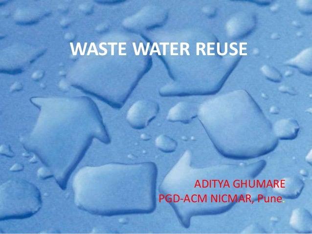 WASTE WATER REUSE  ADITYA GHUMARE  PGD-ACM NICMAR, Pune.