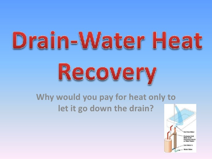 Drain-Water Heat Recovery<br />Why would you pay for heat only to let it go down the drain? <br />