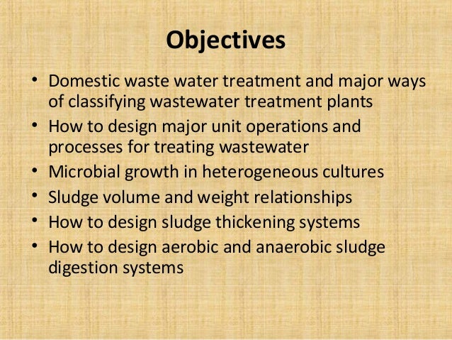 Objectives• Domestic waste water treatment and major ways  of classifying wastewater treatment plants• How to design major...