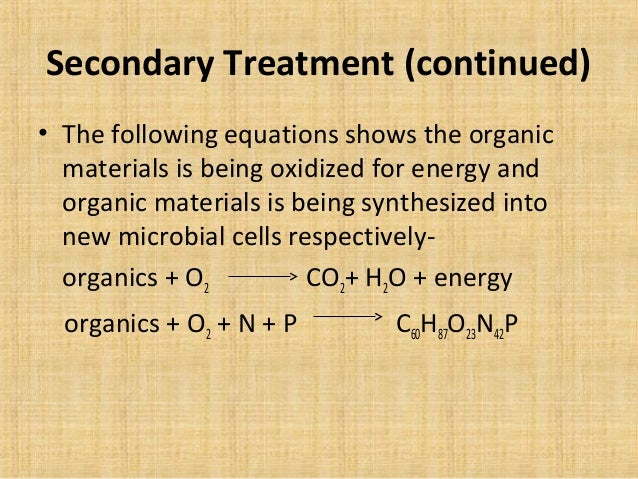 Secondary Treatment (continued)• The following equations shows the organic  materials is being oxidized for energy and  or...